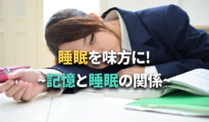 睡眠を味方につけて記憶力アップ!~記憶と睡眠の関係~